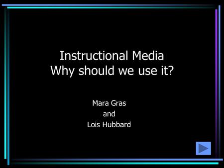 Instructional Media Why should we use it? Mara Gras and Lois Hubbard.