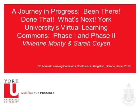 A Journey in Progress: Been There! Done That! What's Next! York University's Virtual Learning Commons: Phase I and Phase II Vivienne Monty & Sarah Coysh.