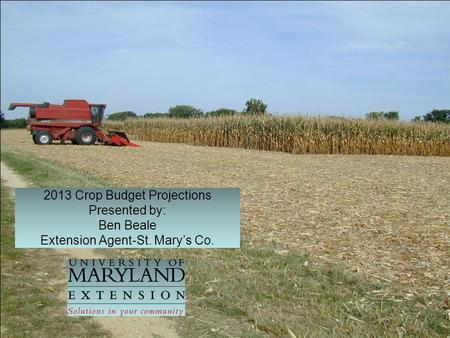 2013 Crop Budget Projections Presented by: Ben Beale Extension Agent-St. Mary's Co.