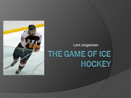 Levi Jorgensen. What Knowledge is needed to play hockey?  Layout of Rink  Rules Off sides Icing Puck going out of play  Positions Forward Defense.