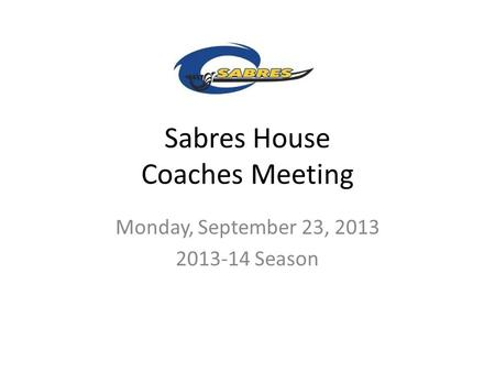 Sabres House Coaches Meeting Monday, September 23, 2013 2013-14 Season.