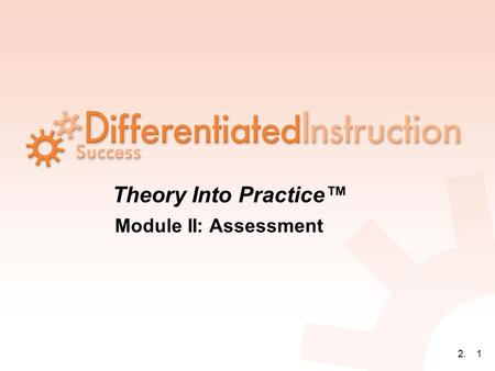 2.1 Theory Into Practice™ Module II: Assessment. 2.2 ASSESSMENT is NOT a synonym for TESTING.