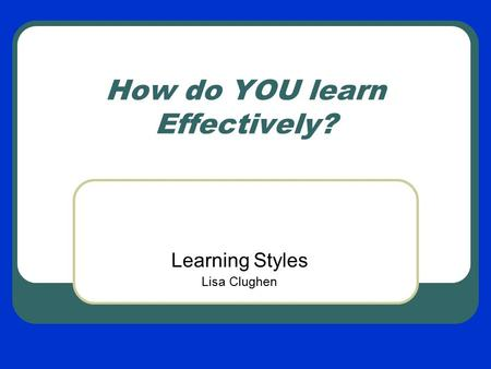 How do YOU learn Effectively? Learning Styles Lisa Clughen.