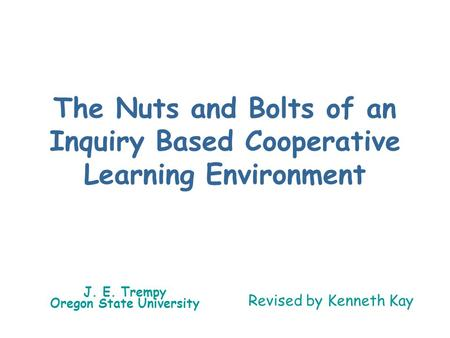 The Nuts and Bolts of an Inquiry Based Cooperative Learning Environment J. E. Trempy Oregon State University Revised by Kenneth Kay.