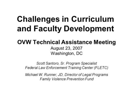Challenges in Curriculum and Faculty Development OVW Technical Assistance Meeting August 23, 2007 Washington, DC Scott Santoro, Sr. Program Specialist.