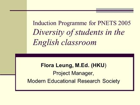 Induction Programme for PNETS 2005 Diversity of students in the English classroom Flora Leung, M.Ed. (HKU) Project Manager, Modern Educational Research.