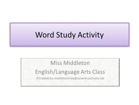Word Study Activity Miss Middleton English/Language Arts Class ©Created by