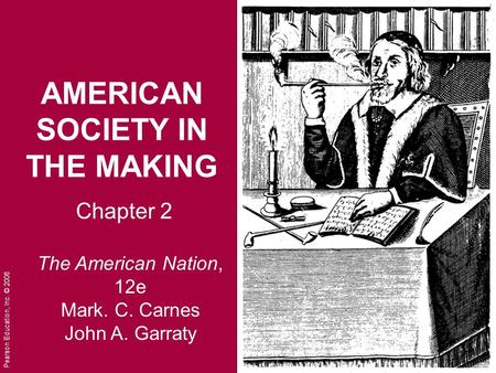 Pearson Education, Inc. © 2006 AMERICAN <strong>SOCIETY</strong> IN THE MAKING Chapter 2 The American Nation, 12e Mark. C. Carnes John A. Garraty.