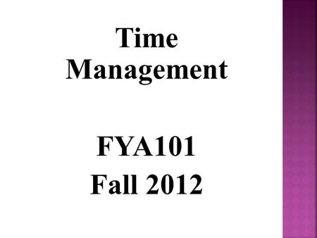 Time Management FYA101 Fall 2012. There are 168 hours in every week. How are you spending yours? Sleeping Going to the Gym Getting ready for class Working.