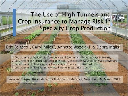 The Use of High Tunnels and Crop Insurance to Manage Risk in Specialty Crop Production 1 Department of Agricultural Economics and Economics, Montana State.