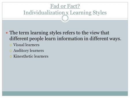 Fad or Fact? Individualization x Learning Styles The term learning styles refers to the view that different people learn information in different ways.