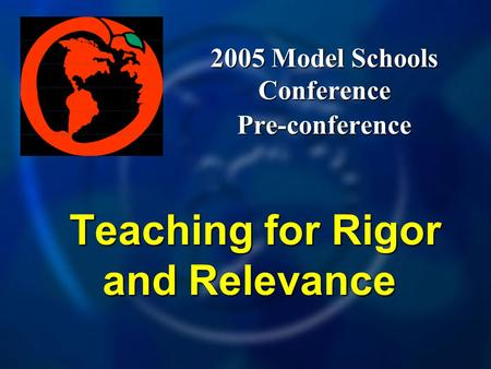 2005 Model Schools Conference Pre-conference Teaching for Rigor and Relevance Teaching for Rigor and Relevance.