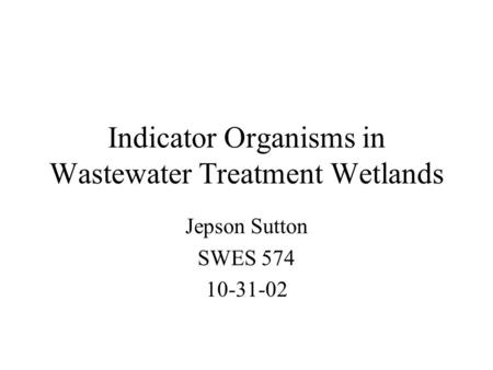 Indicator Organisms in Wastewater Treatment Wetlands Jepson Sutton SWES 574 10-31-02.