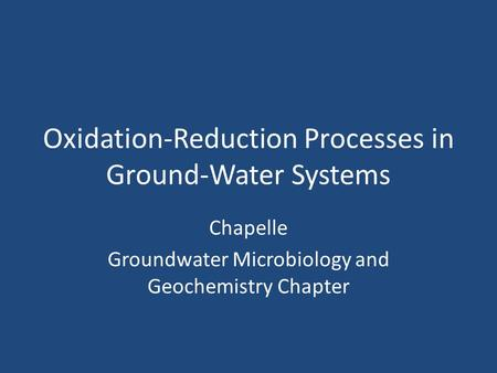 Oxidation-Reduction Processes in Ground-Water Systems Chapelle Groundwater Microbiology and Geochemistry Chapter.