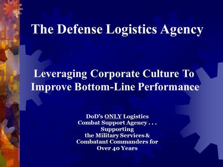 The Defense Logistics Agency Leveraging Corporate Culture To Improve Bottom-Line Performance DoD's ONLY Logistics Combat Support Agency... Supporting the.