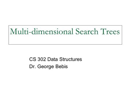 Multi-dimensional Search Trees CS 302 Data Structures Dr. George Bebis.