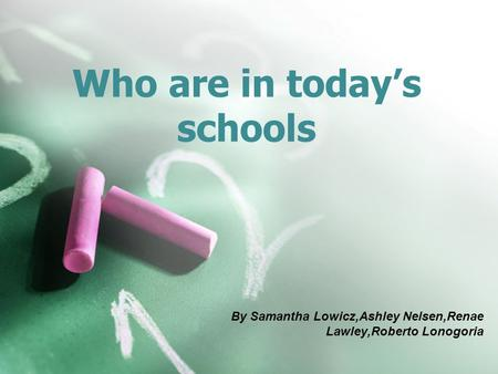 Who are in today's schools By Samantha Lowicz,Ashley Nelsen,Renae Lawley,Roberto Lonogoria.