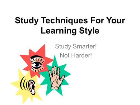 Study Techniques For Your Learning Style Study Smarter! Not Harder!