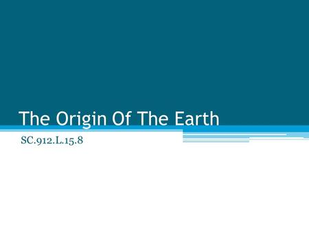 The Origin Of The Earth SC.912.L.15.8. 4.6 Billion years the earth was formed ~3.2 Billion years ago the introduction of Blue-green cyanobacteria ▫Oxygen.