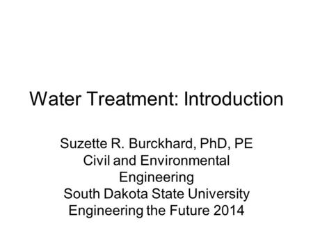 Water Treatment: Introduction Suzette R. Burckhard, PhD, PE Civil and Environmental Engineering South Dakota State University Engineering the Future 2014.