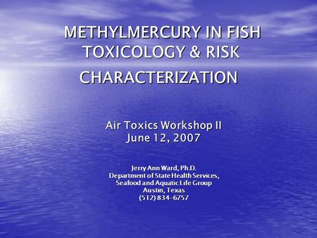 METHYLMERCURY IN FISH TOXICOLOGY & RISK CHARACTERIZATION METHYLMERCURY IN FISH TOXICOLOGY & RISK CHARACTERIZATION Air Toxics Workshop II June 12, 2007.