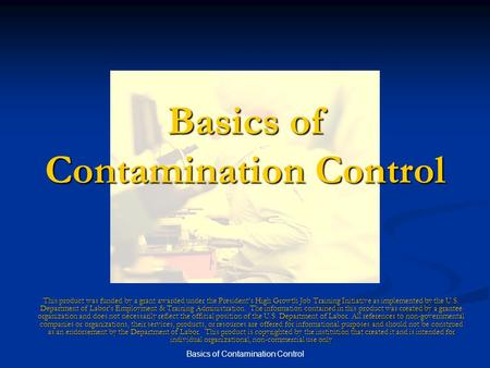 Basics of Contamination Control This product was funded by a grant awarded under the President's High Growth Job Training Initiative as implemented by.