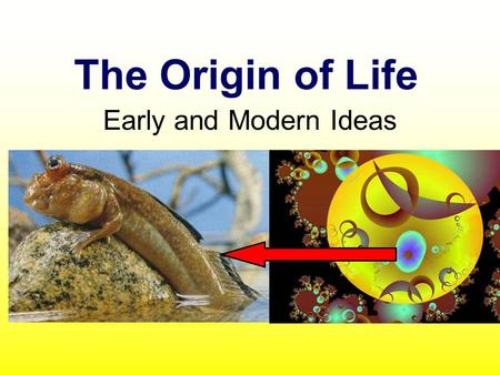 The Origin of Life Early and Modern Ideas. I - OLD IDEA Spontaneous generation or abiogenesis - Life could arise from non-living material. People observed.