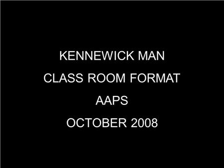 KENNEWICK MAN CLASS ROOM FORMAT AAPS OCTOBER 2008.