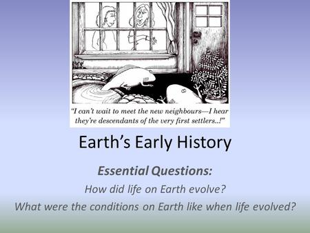 Earth's Early History Essential Questions: How did life on Earth evolve? What were the conditions on Earth like when life evolved?