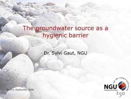 The groundwater source as a hygienic barrier Dr. Sylvi Gaut, NGU GroPro, September 2008.