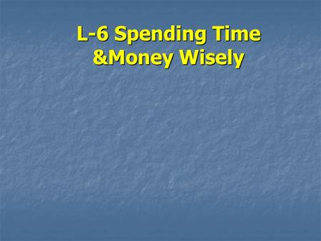 L-6 Spending Time &Money Wisely. Objectives 1.Why you need to follow a time management plan 2.How money management affects your quality of life 3.How.