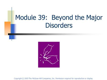 Copyright © 2005 The McGraw-Hill Companies, Inc. Permission required for reproduction or display. Module 39: Beyond the Major Disorders.
