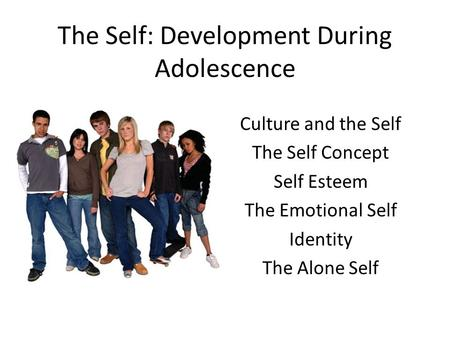 The Self: Development During Adolescence Culture and the Self The Self Concept Self Esteem The Emotional Self Identity The Alone Self.