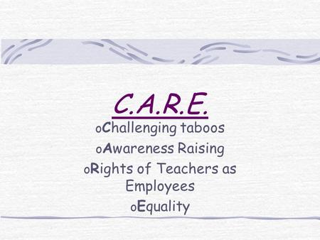 C.A.R.E. o Challenging taboos o Awareness Raising o Rights of Teachers as Employees o Equality.