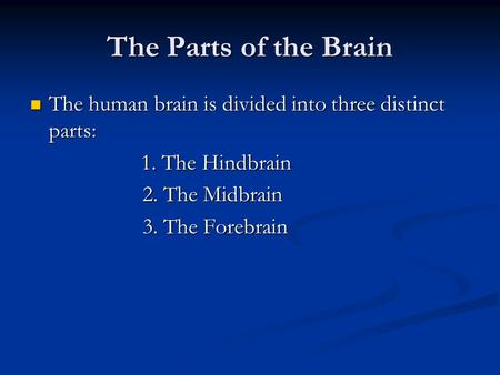 The Parts of the Brain The human brain is divided into three distinct parts: The human brain is divided into three distinct parts: 1. The Hindbrain 1.
