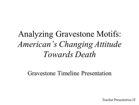 Analyzing Gravestone Motifs: American's Changing Attitude Towards Death Gravestone Timeline Presentation Teacher Presentation 1F.