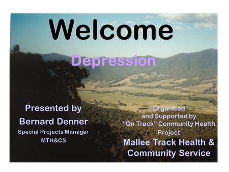 "Welcome Depression Organised and Supported by ""On Track"" Community Health Project Mallee Track Health & Community Service Presented by Bernard Denner Special."