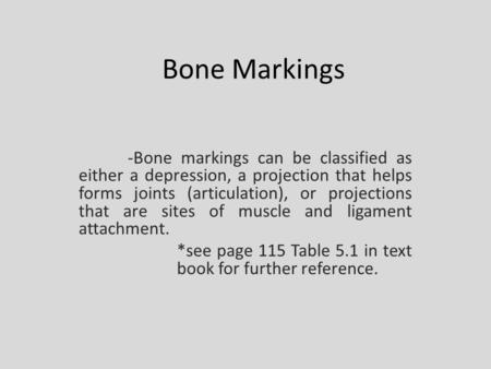 Bone Markings -Bone markings can be classified as either a depression, a projection that helps forms joints (articulation), or projections that are sites.