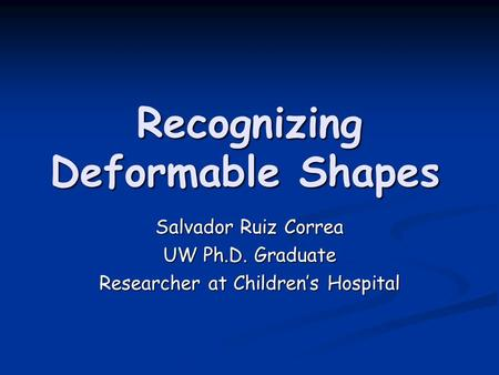 Recognizing Deformable Shapes Salvador Ruiz Correa UW Ph.D. Graduate Researcher at Children's Hospital.