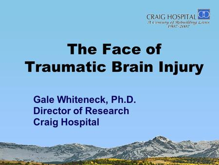 The Face of Traumatic Brain Injury Gale Whiteneck, Ph.D. Director of Research Craig Hospital.