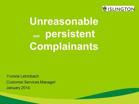 Unreasonable and persistent Complainants Yvonne Lehmbach Customer Services Manager January 2014.
