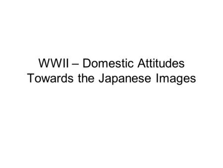 WWII – Domestic Attitudes Towards the Japanese Images.