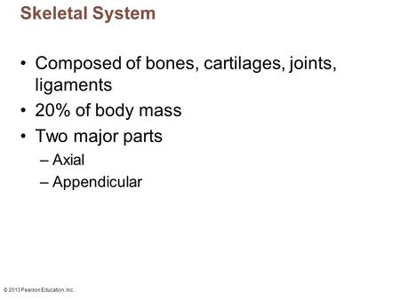 © 2013 Pearson Education, Inc. Skeletal System Composed of bones, cartilages, joints, ligaments 20% of body mass Two major parts –Axial –Appendicular.