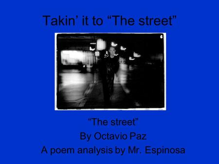 "Takin' it to ""The street"" ""The street"" By Octavio Paz A poem analysis by Mr. Espinosa."