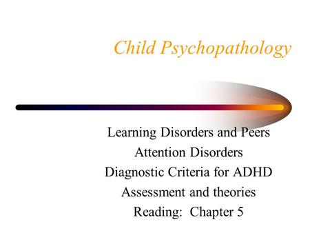 Child Psychopathology Learning Disorders and Peers Attention Disorders Diagnostic Criteria for ADHD Assessment and theories Reading: Chapter 5.