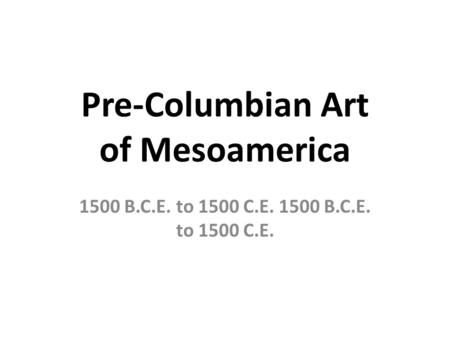 Pre-Columbian Art of Mesoamerica 1500 B.C.E. to 1500 C.E.