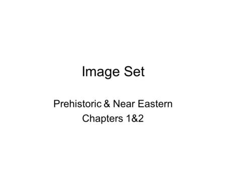Image Set Prehistoric & Near Eastern Chapters 1&2.