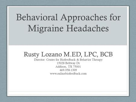 Behavioral Approaches for Migraine Headaches Rusty Lozano M.ED, LPC, BCB Director: Center for Biofeedback & Behavior Therapy 15028 Beltway Dr Addison,