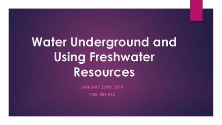 Water Underground and Using Freshwater Resources JANUARY 22ND, 2015 PGS. 404-412.