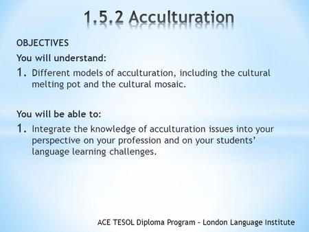 ACE TESOL Diploma Program – London Language Institute OBJECTIVES You will understand: 1. Different models of acculturation, including the cultural melting.